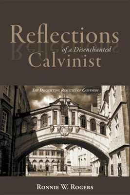 Reflections of a Disenchanted Calvinist: The Disquieting Realities of Calvinism  -     By: Ronnie W. Rogers
