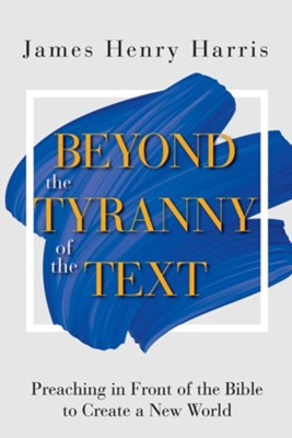 Beyond the Tyranny of the Text: Preaching in Front of the Bible to Create a New World  -     By: James Henry Harris