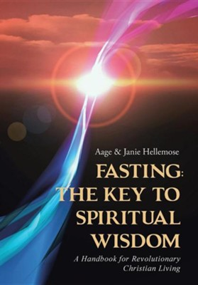 Fasting the Key to Spiritual Wisdom: A Handbook for Revolutionary Christian Living  -     By: Aage Hellemose, Janie Hellemose