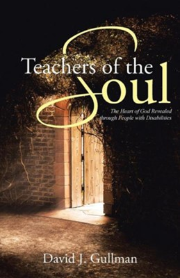 Teachers of the Soul: The Heart of God Revealed Through People with Disabilities  -     By: David J. Gullman