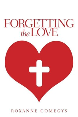 Forgetting the Love  -     By: Roxanne Comegys