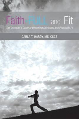 Faith-Full and Fit: The Christian's Guide to Becoming Spiritually and Physically Fit  -     By: Carla T. Hardy