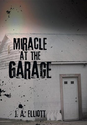 Miracle at the Garage  -     By: J.A. Elliott