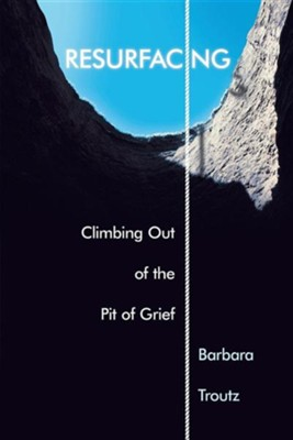Resurfacing: Climbing Out of the Pit of Grief  -     By: Barbara Troutz