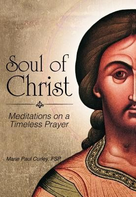 Soul of Christ: Meditations on a Timeless Prayer  -     By: Marie Paul Curley