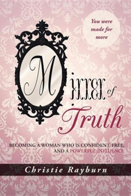 Mirror of Truth: Becoming a Woman Who Is Confident, Free, and a Powerful Influence  -     By: Christie Rayburn