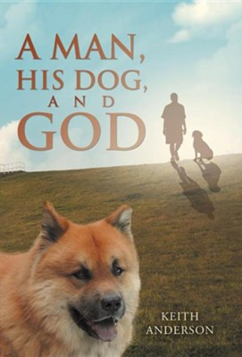 A Man, His Dog, and God  -     By: Keith Anderson