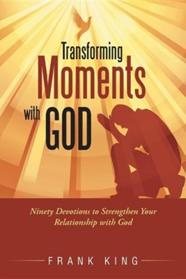 Transforming Moments with God: Ninety Devotions to Strengthen Your Relationship with God  -     By: Frank King