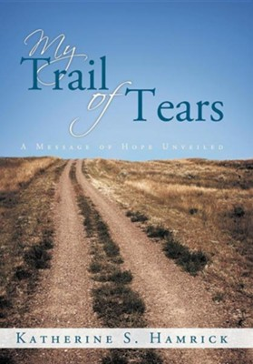 My Trail of Tears: A Message of Hope Unveiled  -     By: Katherine S. Hamrick
