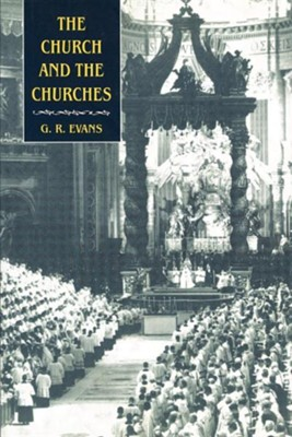 The Church and the Churches: Toward an Ecumenical Ecclesiology  -     By: G.R. Evans