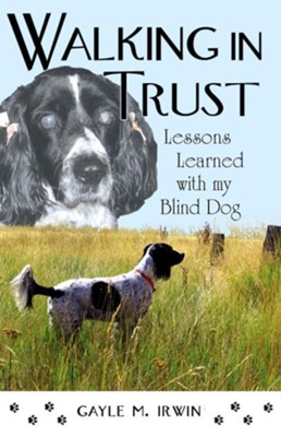 Walking in Trust: Lessons Learned with My Blind Dog  -     By: Gayle M. Irwin