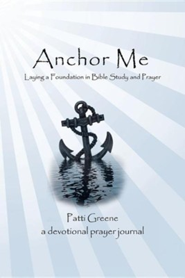 Anchor Me: Laying a Foundation in Bible Study and Prayer  -     By: Patti Greene