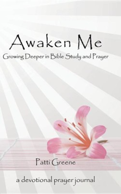 Awaken Me: Growing Deeper in Bible Study and Prayer  -     By: Patti Greene