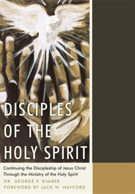 Disciples of the Holy Spirit: Continuing the Discipleship of Jesus Christ Through the Ministry of the Holy Spirit  -     By: George P. Kimber