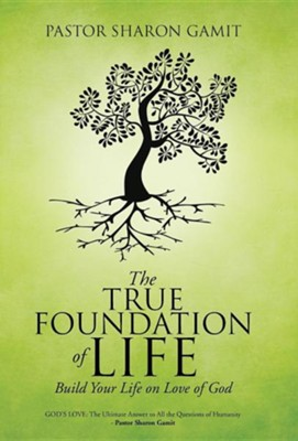 The True Foundation of Life: Build Your Life on Love of God  -     By: Sharon Gamit