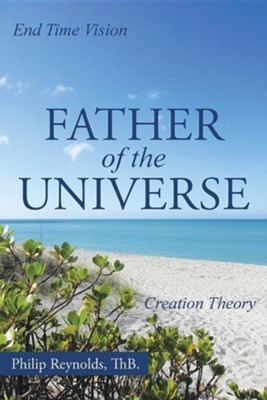 Father of the Universe: Creation Theory and End Time Vision  -     By: Philip Reynolds