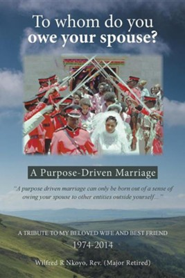 To Whom Do You Owe Your Spouse?: A Purpose-Driven Marriage  -     By: Wilfred R. Nkoyo