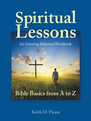 Spiritual Lessons for Growing Believers Workbook: Bible Basics from A to Z  -     By: Keith D. Pisani