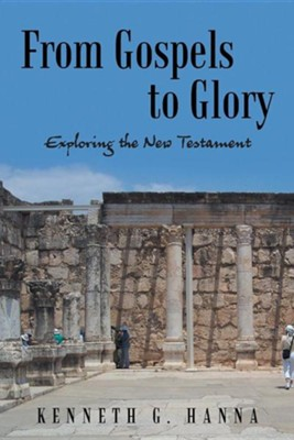 From Gospels to Glory: Exploring the New Testament  -     By: Kenneth G. Hanna