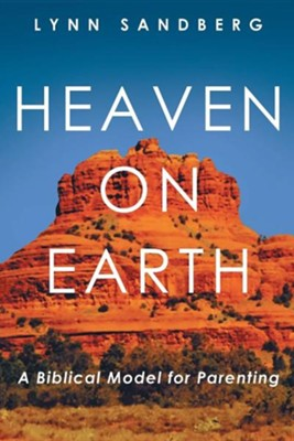 Heaven on Earth: A Biblical Model for Parenting  -     By: Lynn Sandberg