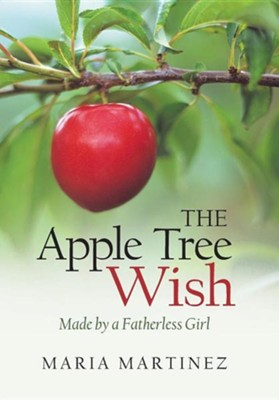 The Apple Tree Wish: Made by a Fatherless Girl  -     By: Maria Martinez