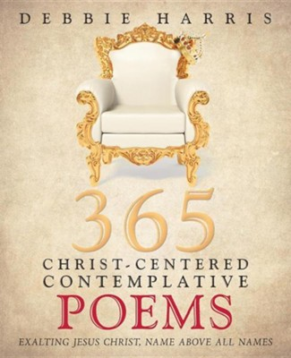 365 Christ-Centered Contemplative Poems: Exalting Jesus Christ, Name Above All Names  -     By: Debbie Harris