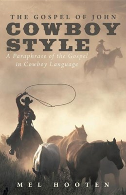 The Gospel of John Cowboy Style: A Paraphrase of the Gospel in Cowboy Language  -     By: Mel Hooten
