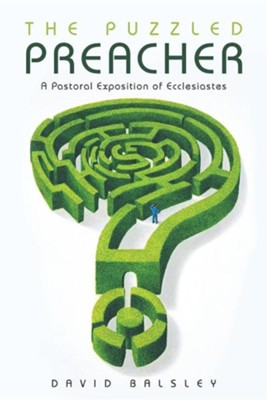The Puzzled Preacher: A Pastoral Exposition of Ecclesiastes  -     By: David Balsley