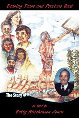 Bearing Tears and Precious Seed: The Story of Robert L. Painter  -     By: Betty Hutchinson Jones