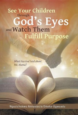 See Your Children Through God's Eyes and Watch Them Fulfill Purpose: What Has God Said about Me, Mama?  -     By: Ngozichukwu Annastacia Emeka-Ugwuadu