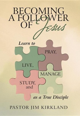 Becoming a Follower of Jesus: Learn to Live, Pray, Study, and Manage as a True Disciple  -     By: Pastor Jim Kirkland
