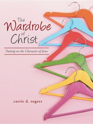 The Wardrobe of Christ: Putting on the Character of Jesus  -     By: Carrie Rogers