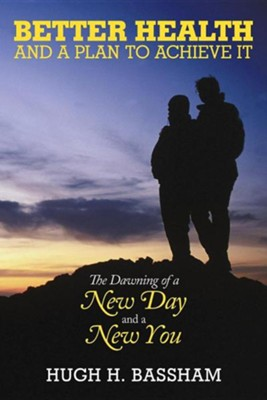 Better Health and a Plan to Achieve It: The Dawning of a New Day and a New You  -     By: Hugh H. Bassham