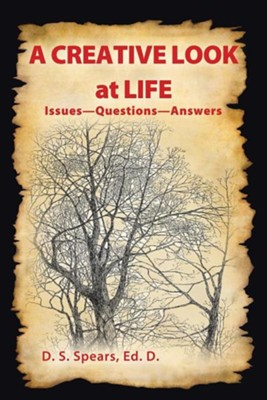 A Creative Look at Life: Issues-Questions-Answers  -     By: D.S. Spears Ed.D.