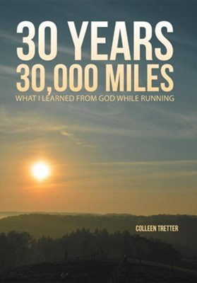 30 Years, 30,000 Miles: What I Learned from God While Running  -     By: Colleen Tretter