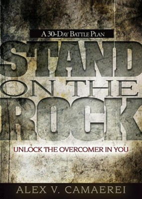 Stand on the Rock: A 30-Day Battle Plan to Unlock the Overcomer in You  -     By: Alex V. Camaerei