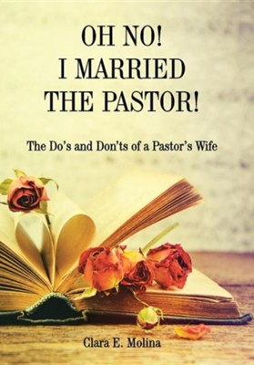 Oh No! I Married the Pastor!: The DOS and Don'ts of a Pastor's Wife  -     By: Clara E. Molina