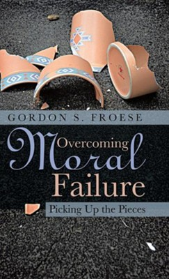 Overcoming Moral Failure: Picking Up the Pieces  -     By: Gordon S. Froese