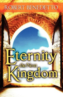 Eternity the Next Kingdom  -     By: Robert Benedetto