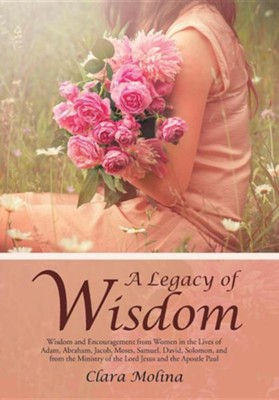 A Legacy of Wisdom: Wisdom and Encouragement from Women in the Lives of Adam, Abraham, Jacob, Moses, Samuel, David, Solomon, and from the  -     By: Clara Molina
