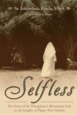 Selfless: The Story of Sr. Theophane's Missionary Life in the Jungles of Papua New Guinea  -     By: Immolata Reida