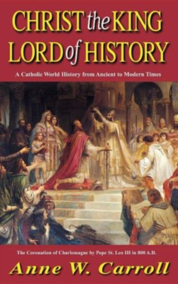Christ the King Lord of History: A Catholic World History from Ancient to Modern Times  -     By: Anne Carroll