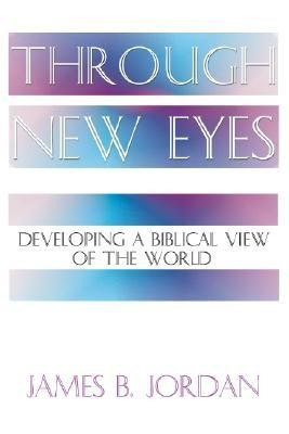 Through New Eyes: Developing a Biblical View of the World  -     By: James B. Jordan
