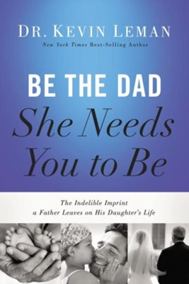 Be the Dad She Needs You to Be: The Indelible Imprint a Father Leaves on His Daughter's Life  -     By: Dr. Kevin Leman