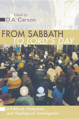 From Sabbath to Lord's Day: A Biblical, Historical and Theological Investigation  -     By: D.A. Carson