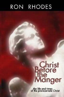 Christ Before the Manger: The Life and Times of the Preincarnate Christ  -     By: Ron Rhodes
