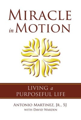 Miracle in Motion: Living a Purposeful Life  -     By: Antonio Martinez, David Warden