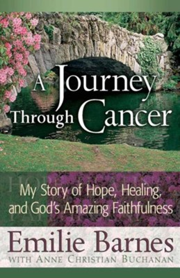 A Journey Through Cancer: My Story of Hope, Healing, and God's Amazing Faithfulness  -     By: Emilie Barnes