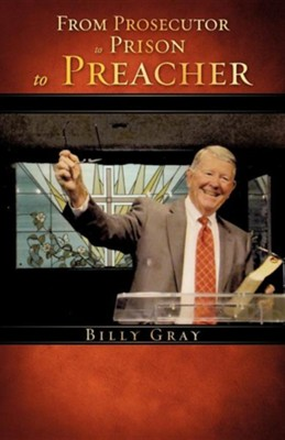 From Prosecutor to Prison to Preacher  -     By: Billy Gray