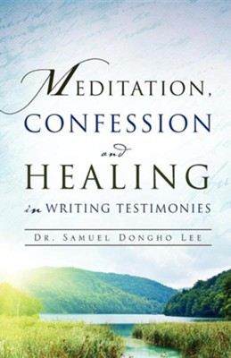 Meditation, Confession and Healing in Writing Testimonies  -     By: Samuel Dongho Lee